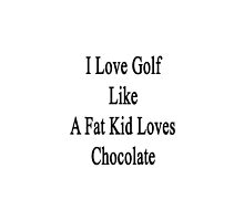 I Love Golf Like A Fat Kid Loves Chocolate  by supernova23