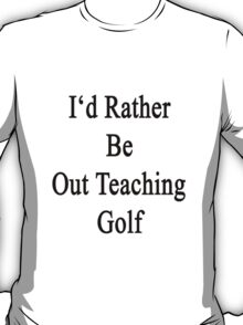 I'd Rather Be Out Teaching Golf  T-Shirt