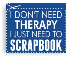 I Don't Need Therapy I Just Need To Scrapbook Canvas Print