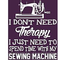 I Don't Need Therapy I Just Need To Spend Time With My Sewing Machine Photographic Print