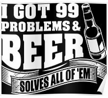 I Got 99 Problems And Beer Solves All Of 'EM Poster
