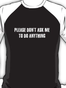 Please Don't Ask Me To Do Anything T-Shirt