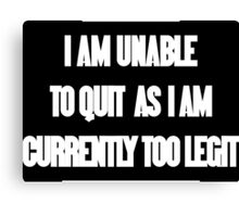 I am unable to quit as I am currently too legit Funny Geek Nerd Canvas Print