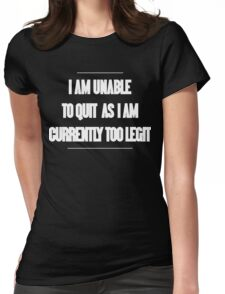I am unable to quit as I am currently too legit Funny Geek Nerd Womens Fitted T-Shirt