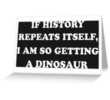 If History Repeats Itself, I Am So Getting A Dinosaur Funny Geek Nerd Greeting Card