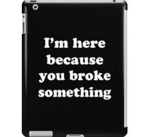 I'm Here Because You Broke Something Funny Geek Nerd iPad Case/Skin