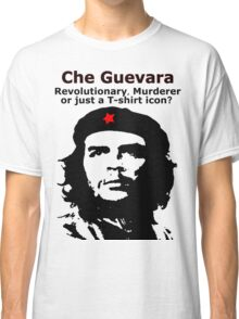 Che Guevara - Revolutionary, Murderer or just a T-shirt icon? Classic T-Shirt