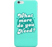 What more do you need? iPhone Case/Skin