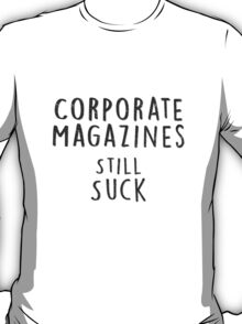 Corporate Magazines Still Suck T-Shirt