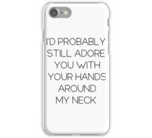 I'd still adore you w\ your hands around my neck iPhone Case/Skin