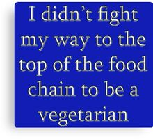 I didn't fight my way to the top of the food chain to be a vegetarian Canvas Print