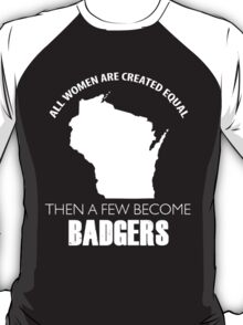 ALL WOMEN ARE CREATED EQUAL THEN A FEW BECOME BADGERS T-Shirt