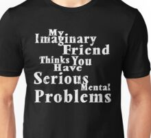 My Imaginary Friend Thinks You Have Serious Mental Problems Unisex T-Shirt
