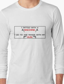 I tattoo with a machine.  I go to the range with my gun. STICKERS/HOODIES/SHIRTS Long Sleeve T-Shirt