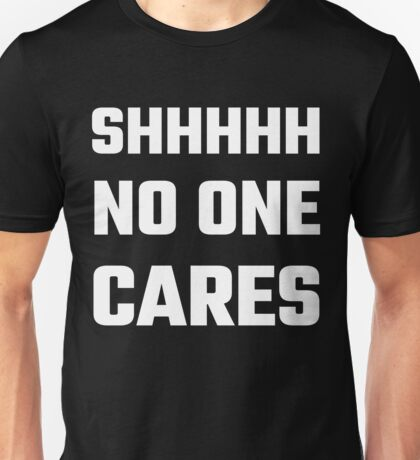 SHHHHH No One Cares Unisex T-Shirt
