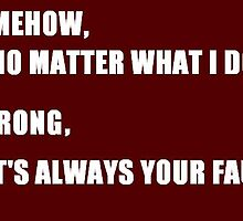 Somehow, No Matter What I Do Wrong, It's Always Your Fault... by Jascie Epinn