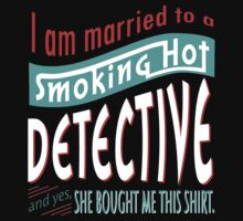 """I am married to a smoking hot Detective and yes, she bought me this shirt"" Collection #750128 by mycraft"