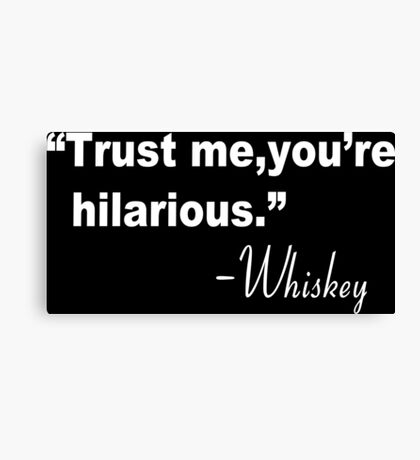 Trust me you're hilarious whiskey Funny Geek Nerd Canvas Print