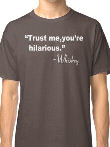 Trust me you're hilarious whiskey Funny Geek Nerd Classic T-Shirt