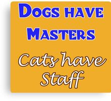 Dogs have Masters      Cats have Staff Canvas Print