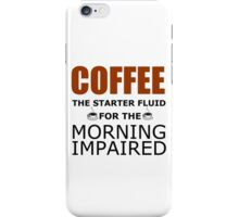 COFFEE THE STARTER FLUID FOR THE MORNING IMPAIRED iPhone Case/Skin