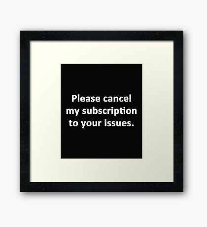 Please Cancel My Subscription to Your Issues Framed Print