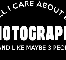 ALL I CARE ABOUT IS PHOTOGRAPHY AND LIKE MAYBE 3 PEOPLE by BADASSTEES