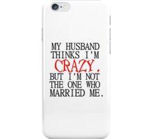 MY HUSBAND THINKS I'M CRAZY iPhone Case/Skin