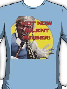 Not Now Silent Singer! T-Shirt
