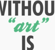 "Earth Without Art Is Just ""Eh"" Sticker"