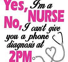 Yes, I'm Nurse No, I Can't Give You A Phone Diagnosis At 2pm by cutetees