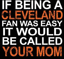 IF BEING A CLEVELAND FAN WAS EASY IT WOULD BE CALLED YOUR MOM by cutetees