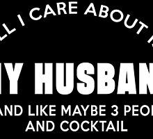 ALL I CARE ABOUT IS MY HUSBAND ......AND LIKE MAY BE 3 PEOPLE AND COCKTAIL by cutetees