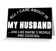 ALL I CARE ABOUT IS MY HUSBAND ......AND LIKE MAY BE 3 PEOPLE AND COCKTAIL Greeting Card