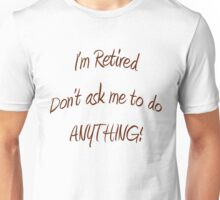 I'm Retired. Don't ask me to do ANYTHING! Unisex T-Shirt