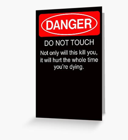 Danger - do not touch. Not only will this kill you it will hurt the whole time you're dying Greeting Card