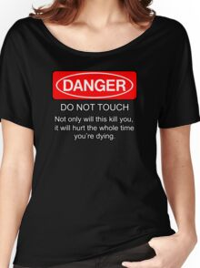Danger - do not touch. Not only will this kill you it will hurt the whole time you're dying Women's Relaxed Fit T-Shirt