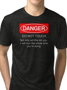 Danger - do not touch. Not only will this kill you it will hurt the whole time you're dying Tri-blend T-Shirt