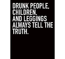Drunk people, children and leggings always tell the truth Photographic Print