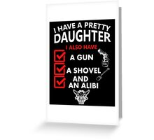 i have a pretty daughters i also have a gun a shovel and an alibi Greeting Card