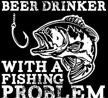 just another beer drinker with a fishing problem by teeshoppy