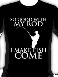 so good with my rod i make fish come T-Shirt