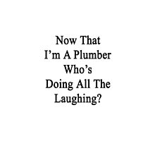 Now That I'm A Plumber Who's Doing All The Laughing?  by supernova23