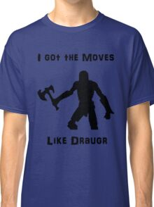 I got the moves like draugr Classic T-Shirt