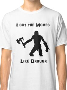 I got the moves like draugr Classic T-Shirt