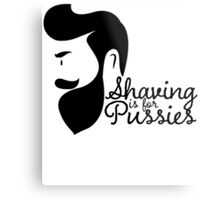 SHAVING IS FOR PUSSIES Metal Print
