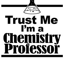 TRUST ME I'M A CHEMISTRY PROFESSOR by BADASSTEES