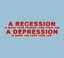 A recession is when your friends lose their job, a depression is when you lose your job. by digerati