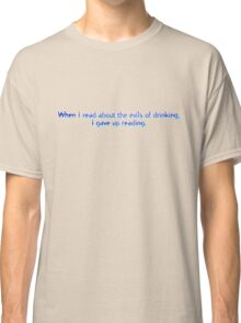 When I read about the evils of drinking, I gave up reading. Classic T-Shirt