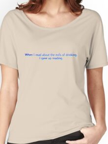When I read about the evils of drinking, I gave up reading. Women's Relaxed Fit T-Shirt